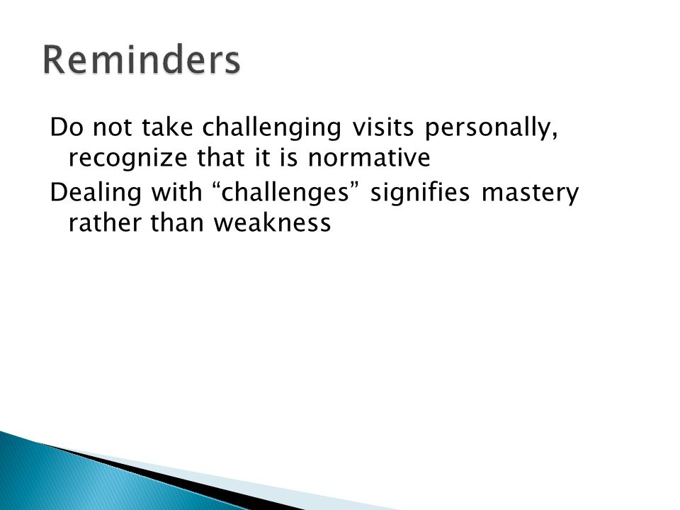 """Do not take challenging visits personally, recognize that it is normative Dealing with """"challenges"""" signifies mastery rather than weakness"""