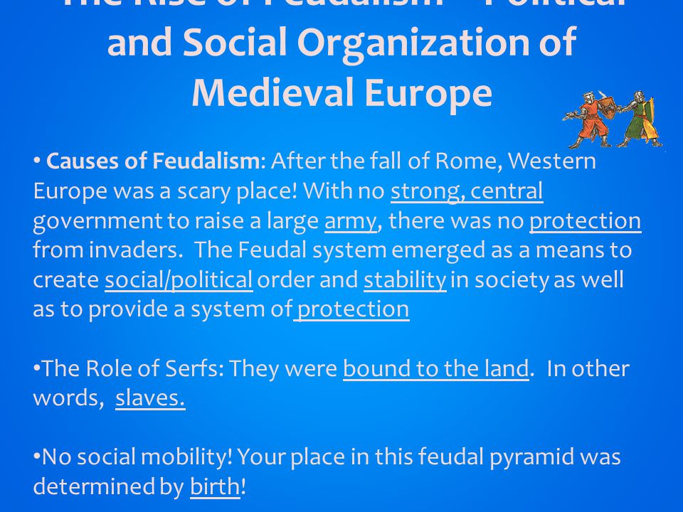The Rise of Feudalism – Political and Social Organization of Medieval Europe ` Causes of Feudalism: After the fall of Rome, Western Europe was a scary place.