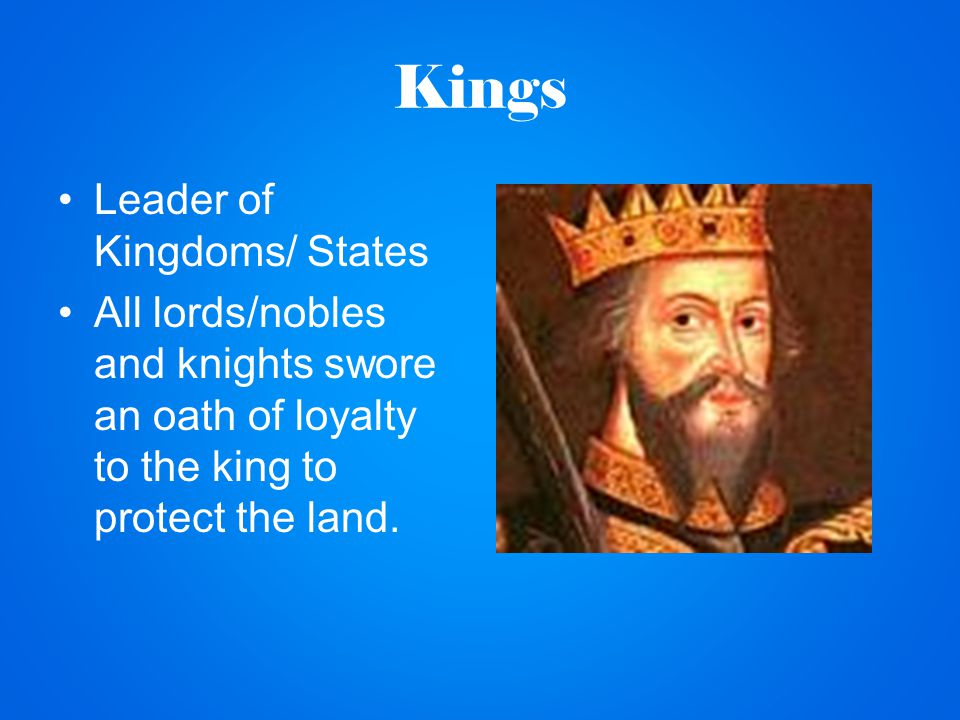 Kings Leader of Kingdoms/ States All lords/nobles and knights swore an oath of loyalty to the king to protect the land.