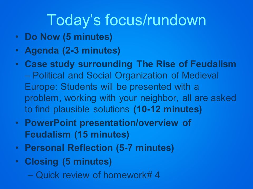 Today's focus/rundown Do Now (5 minutes) Agenda (2-3 minutes) Case study surrounding The Rise of Feudalism – Political and Social Organization of Medieval Europe: Students will be presented with a problem, working with your neighbor, all are asked to find plausible solutions (10-12 minutes) PowerPoint presentation/overview of Feudalism (15 minutes) Personal Reflection (5-7 minutes) Closing (5 minutes) –Quick review of homework# 4