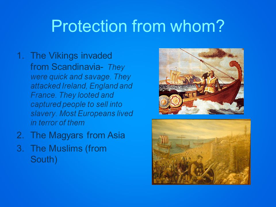 Protection from whom. 1.The Vikings invaded from Scandinavia- They were quick and savage.