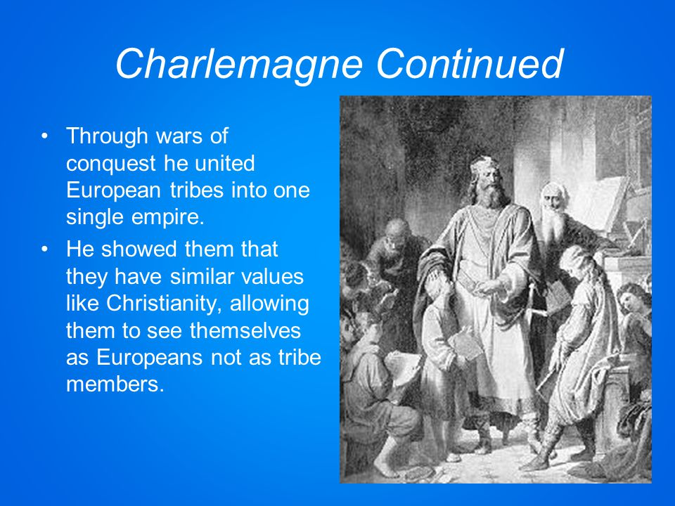 Charlemagne Continued Through wars of conquest he united European tribes into one single empire.