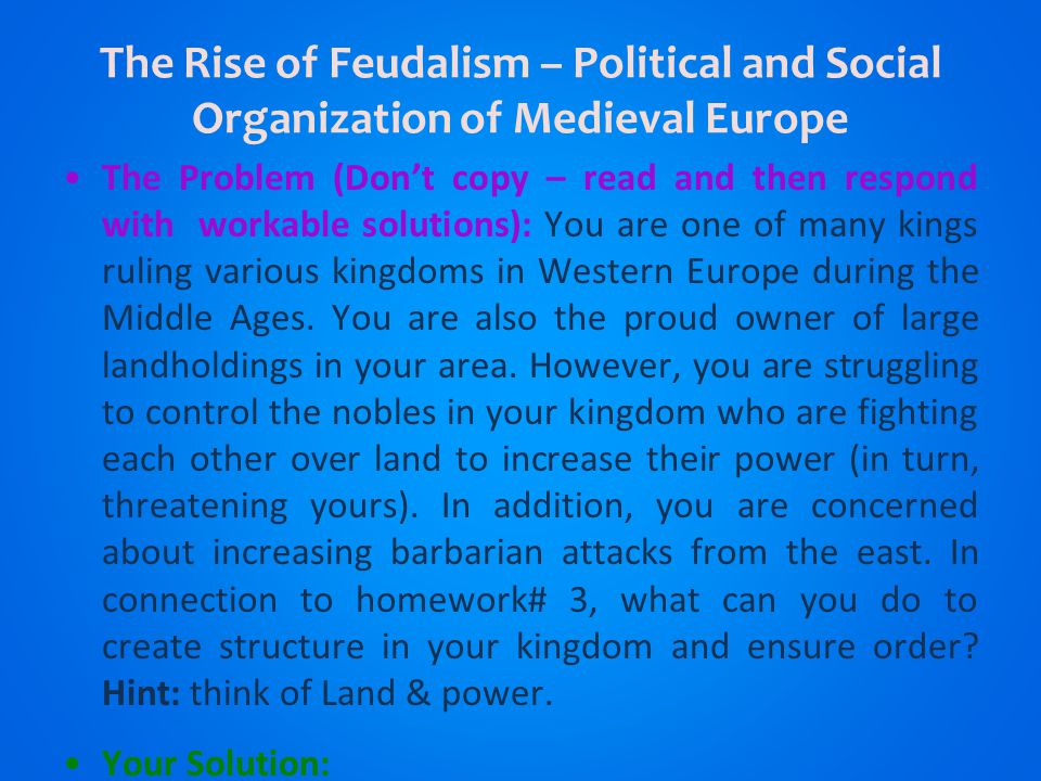 The Rise of Feudalism – Political and Social Organization of Medieval Europe The Problem (Don't copy – read and then respond with workable solutions): You are one of many kings ruling various kingdoms in Western Europe during the Middle Ages.