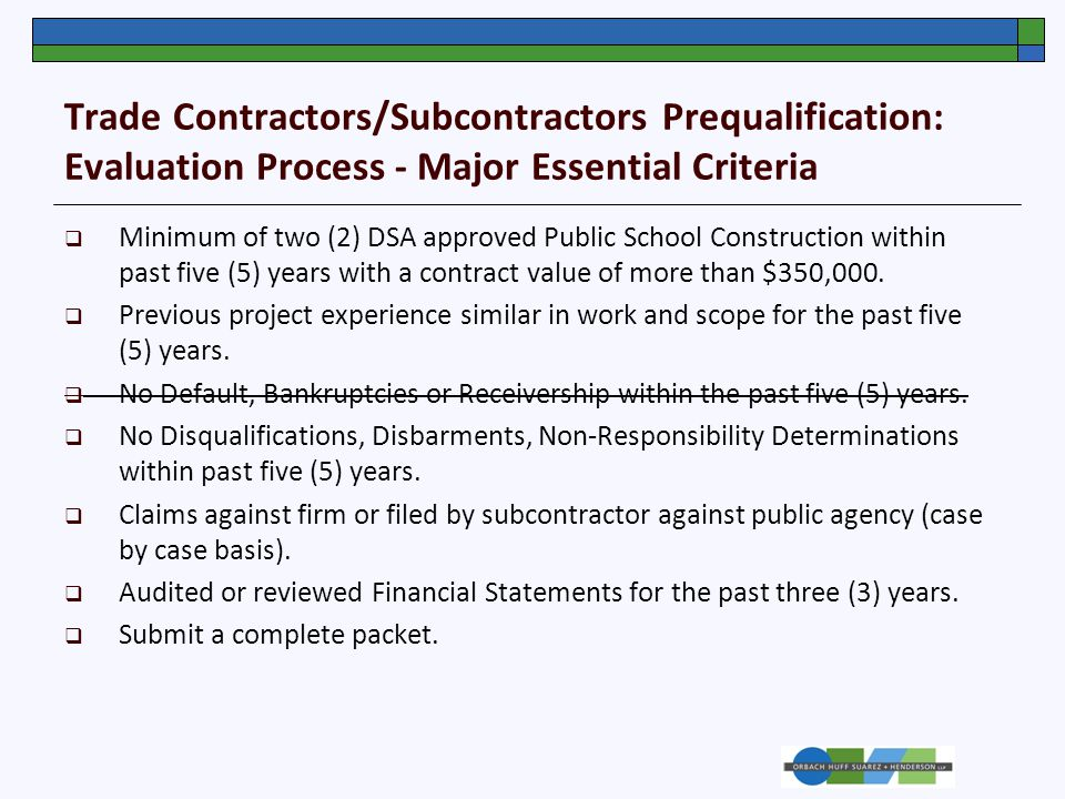 Trade Contractors/Subcontractors Prequalification: Evaluation Process - Major Essential Criteria  Minimum of two (2) DSA approved Public School Construction within past five (5) years with a contract value of more than $350,000.