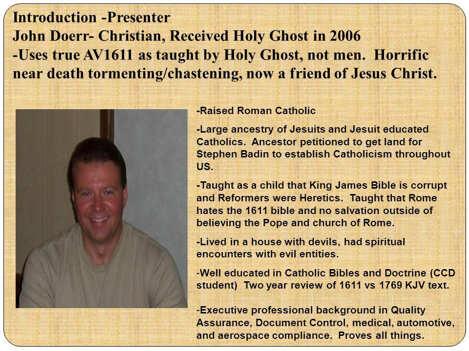 Introduction -Presenter John Doerr- Christian, Received Holy Ghost in 2006 -Uses true AV1611 as taught by Holy Ghost, not men. Horrific near death tor