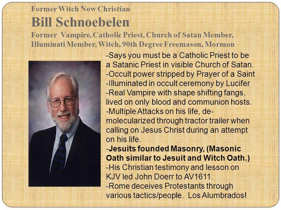 Former Witch Now Christian Bill Schnoebelen Former Vampire, Catholic Priest, Church of Satan Member, Illuminati Member, Witch, 90th Degree Freemason,
