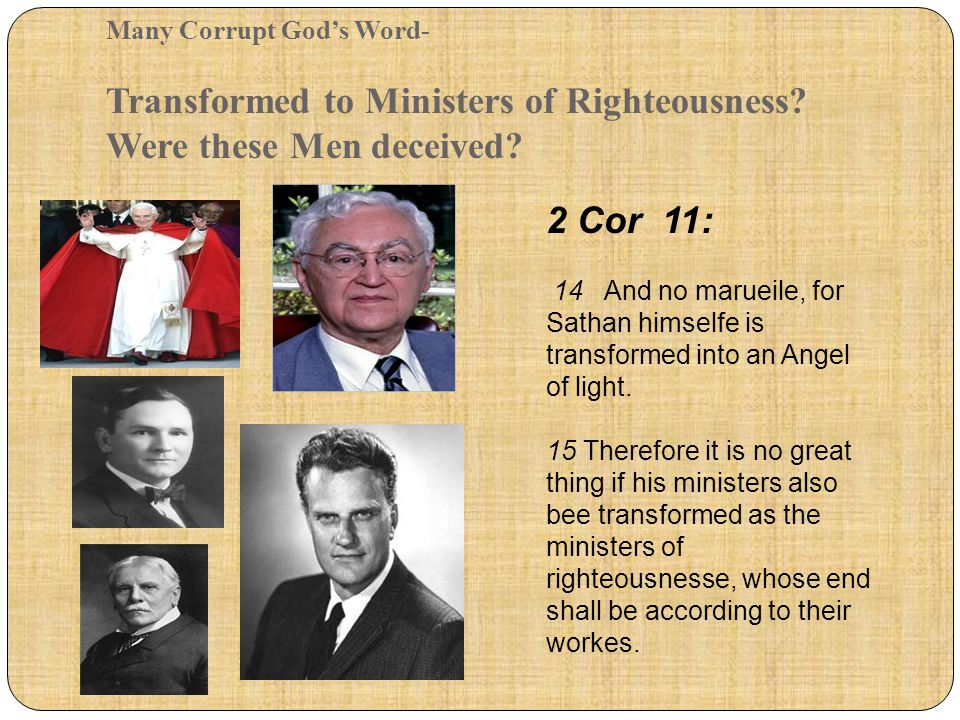 Many Corrupt God's Word- Transformed to Ministers of Righteousness? Were these Men deceived? 2 Cor 11: 14 And no marueile, for Sathan himselfe is tran