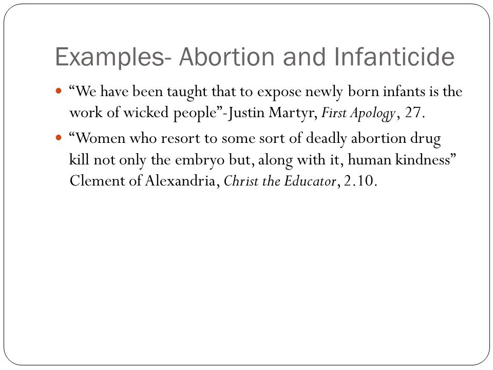 Examples- Abortion and Infanticide We have been taught that to expose newly born infants is the work of wicked people -Justin Martyr, First Apology, 27.
