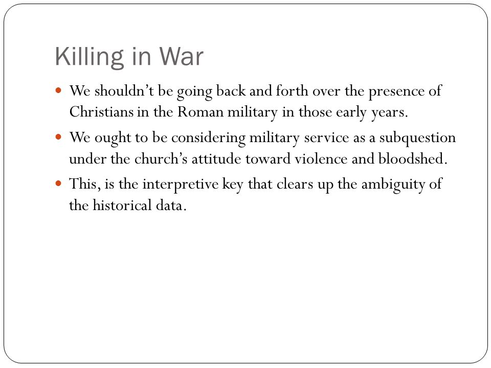 Killing in War We shouldn't be going back and forth over the presence of Christians in the Roman military in those early years.