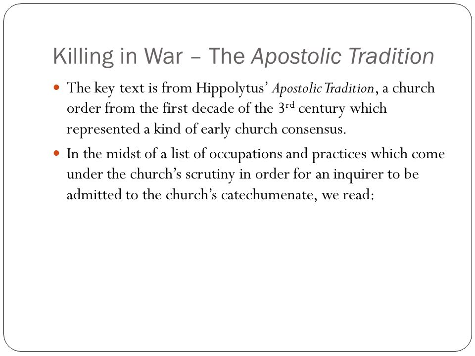 Killing in War – The Apostolic Tradition The key text is from Hippolytus' Apostolic Tradition, a church order from the first decade of the 3 rd century which represented a kind of early church consensus.