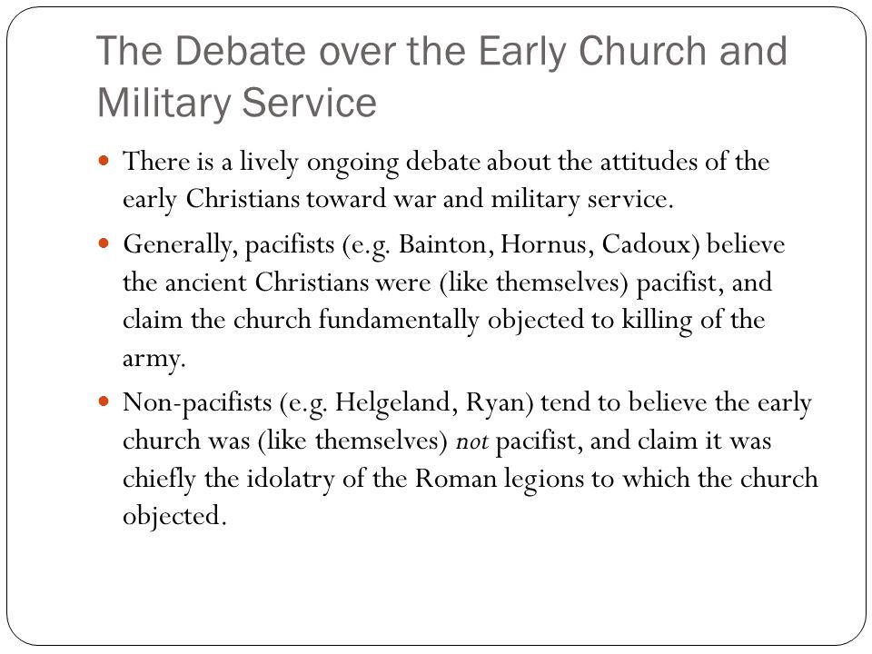 The Debate over the Early Church and Military Service There is a lively ongoing debate about the attitudes of the early Christians toward war and military service.