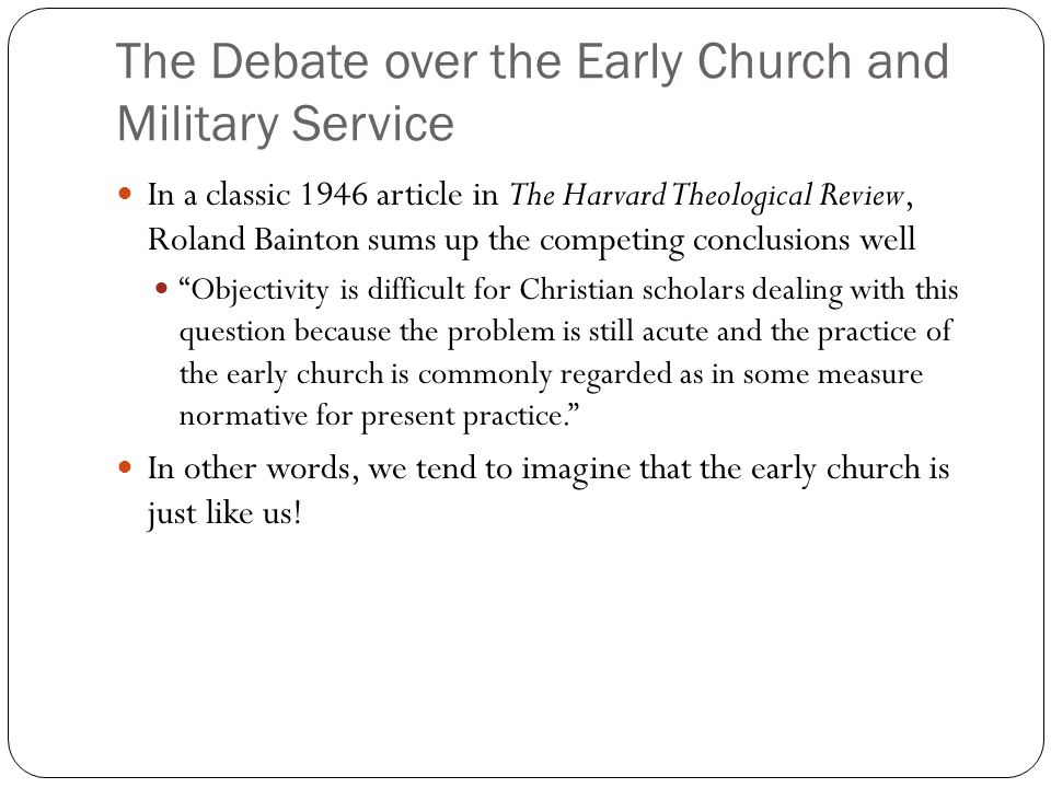 The Debate over the Early Church and Military Service In a classic 1946 article in The Harvard Theological Review, Roland Bainton sums up the competing conclusions well Objectivity is difficult for Christian scholars dealing with this question because the problem is still acute and the practice of the early church is commonly regarded as in some measure normative for present practice. In other words, we tend to imagine that the early church is just like us!