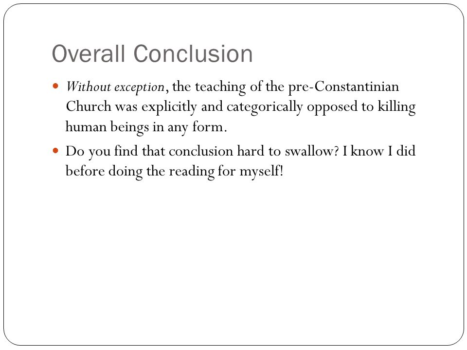 Overall Conclusion Without exception, the teaching of the pre-Constantinian Church was explicitly and categorically opposed to killing human beings in any form.