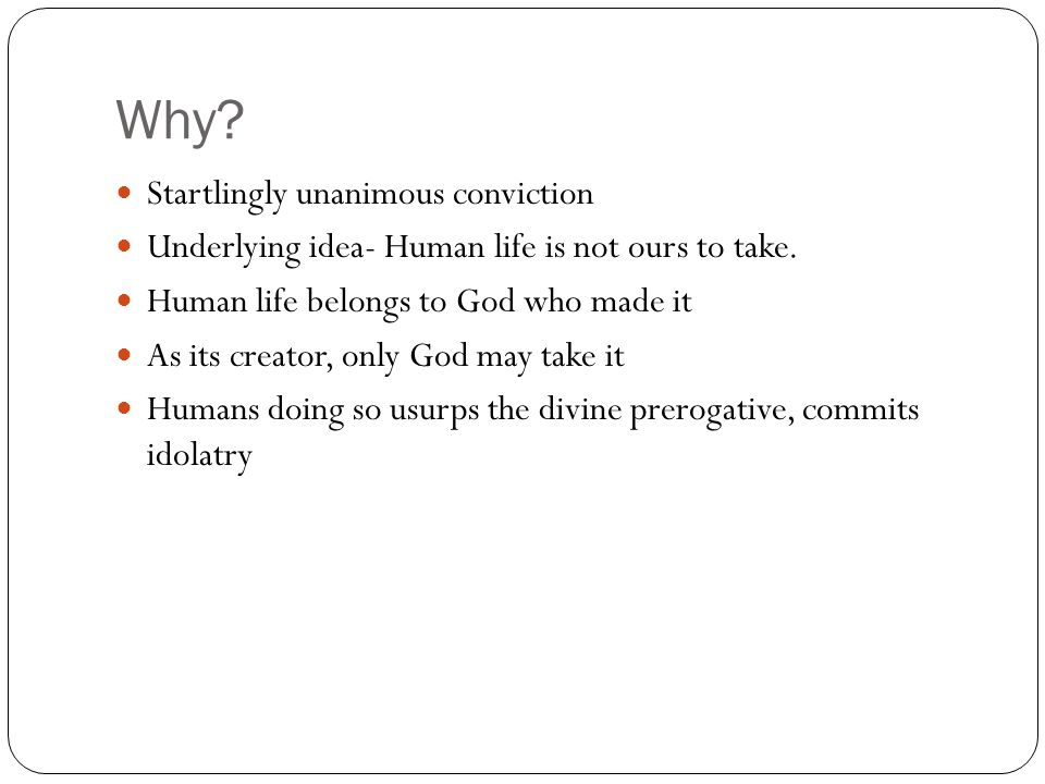 Why. Startlingly unanimous conviction Underlying idea- Human life is not ours to take.