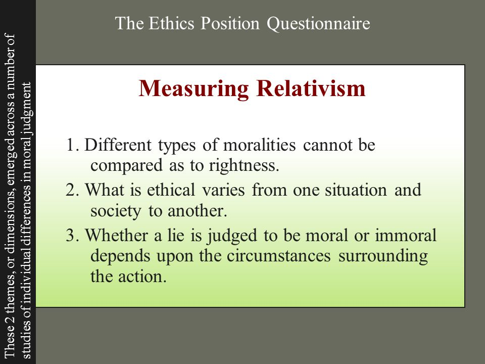 The Ethics Position Questionnaire Measuring Relativism 1. Different types of moralities cannot be compared as to rightness. 2. What is ethical varies