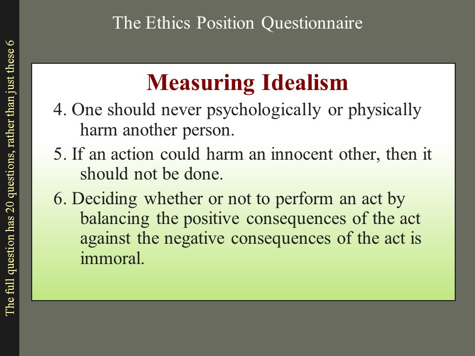 The Ethics Position Questionnaire Measuring Idealism 4. One should never psychologically or physically harm another person. 5. If an action could harm
