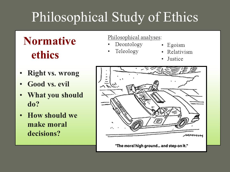 Philosophical Study of Ethics Right vs. wrong Good vs. evil What you should do? How should we make moral decisions? Egoism Relativism Justice Philosop
