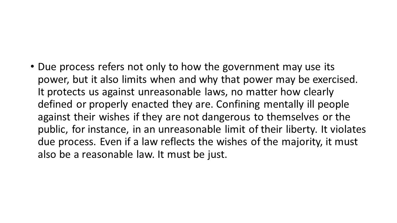 Due process refers not only to how the government may use its power, but it also limits when and why that power may be exercised. It protects us again
