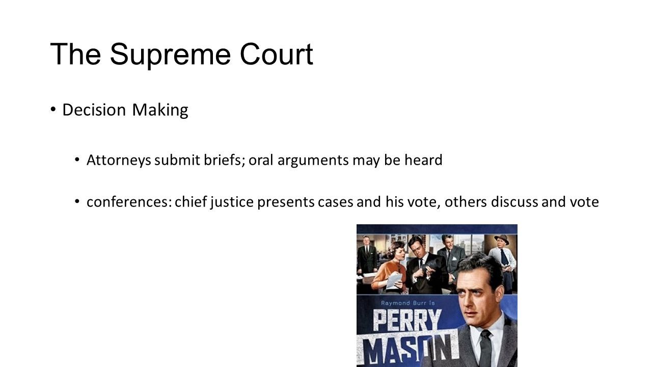 The Supreme Court Decision Making Attorneys submit briefs; oral arguments may be heard conferences: chief justice presents cases and his vote, others discuss and vote