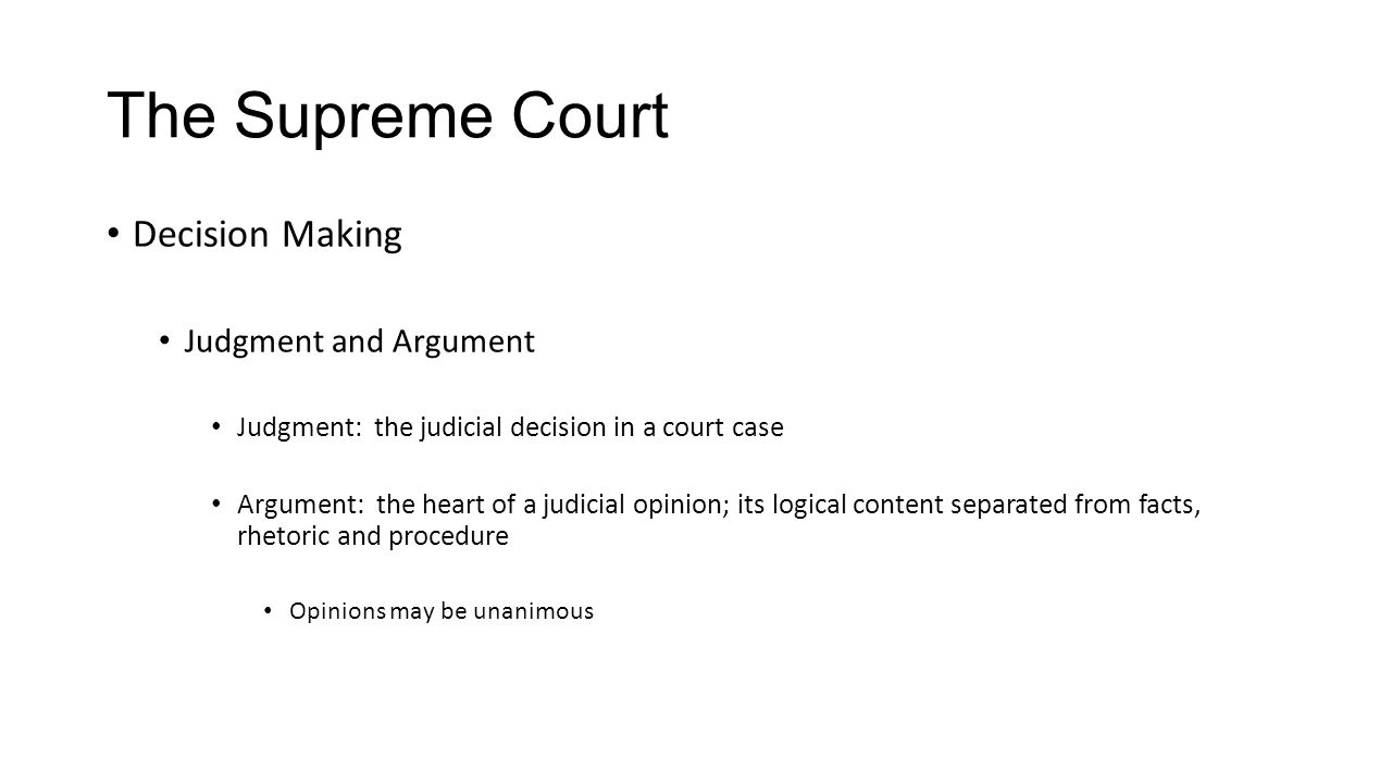 The Supreme Court Decision Making Judgment and Argument Judgment: the judicial decision in a court case Argument: the heart of a judicial opinion; its