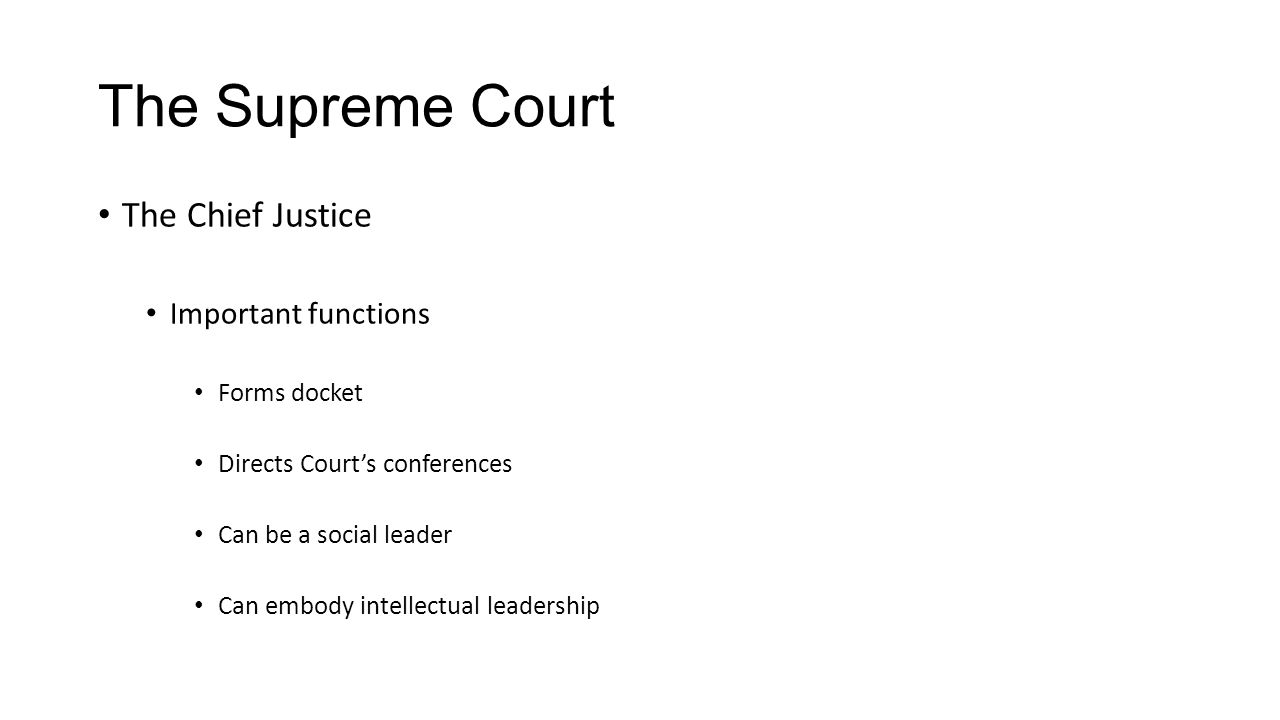 The Supreme Court The Chief Justice Important functions Forms docket Directs Court's conferences Can be a social leader Can embody intellectual leadership