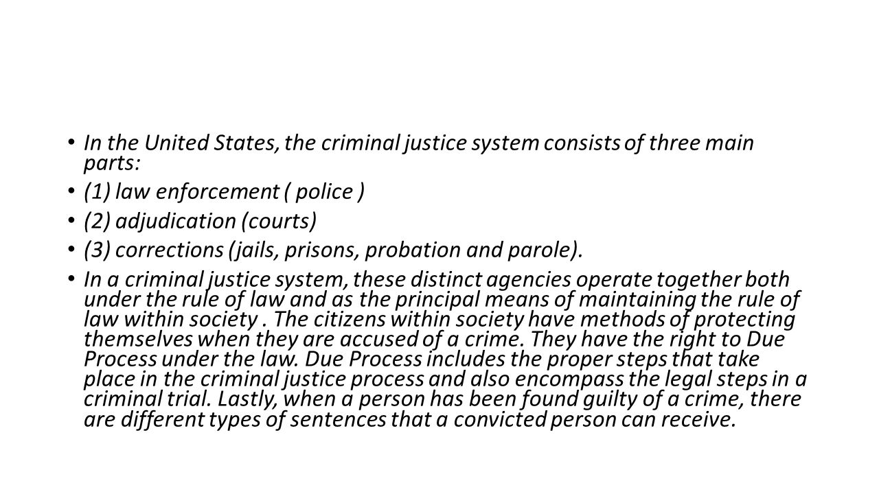 In the United States, the criminal justice system consists of three main parts: (1) law enforcement ( police ) (2) adjudication (courts) (3) corrections (jails, prisons, probation and parole).