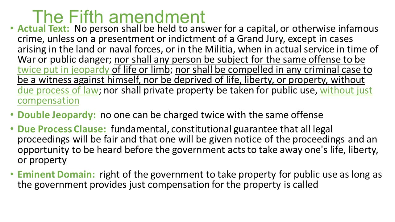 The Fifth amendment Actual Text: No person shall be held to answer for a capital, or otherwise infamous crime, unless on a presentment or indictment of a Grand Jury, except in cases arising in the land or naval forces, or in the Militia, when in actual service in time of War or public danger; nor shall any person be subject for the same offense to be twice put in jeopardy of life or limb; nor shall be compelled in any criminal case to be a witness against himself, nor be deprived of life, liberty, or property, without due process of law; nor shall private property be taken for public use, without just compensation Double Jeopardy: no one can be charged twice with the same offense Due Process Clause: fundamental, constitutional guarantee that all legal proceedings will be fair and that one will be given notice of the proceedings and an opportunity to be heard before the government acts to take away one s life, liberty, or property Eminent Domain: right of the government to take property for public use as long as the government provides just compensation for the property is called