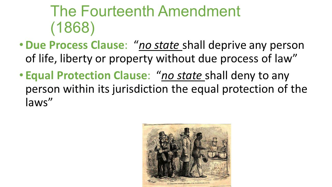 """The Fourteenth Amendment (1868) Due Process Clause: """"no state shall deprive any person of life, liberty or property without due process of law"""" Equal"""