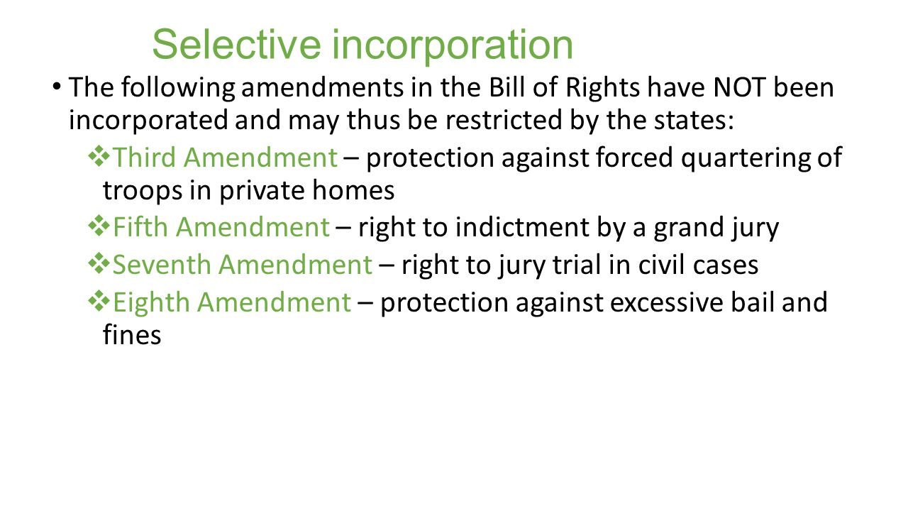 Selective incorporation The following amendments in the Bill of Rights have NOT been incorporated and may thus be restricted by the states:  Third Amendment – protection against forced quartering of troops in private homes  Fifth Amendment – right to indictment by a grand jury  Seventh Amendment – right to jury trial in civil cases  Eighth Amendment – protection against excessive bail and fines