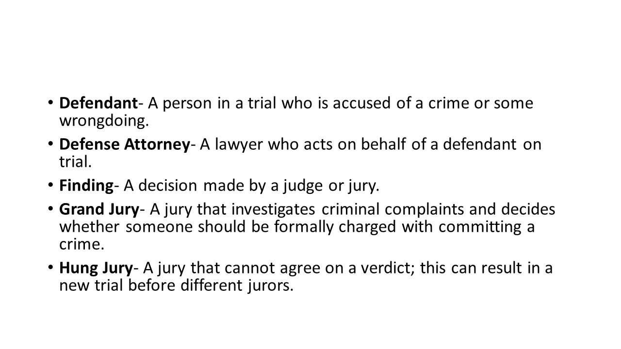 Defendant- A person in a trial who is accused of a crime or some wrongdoing.