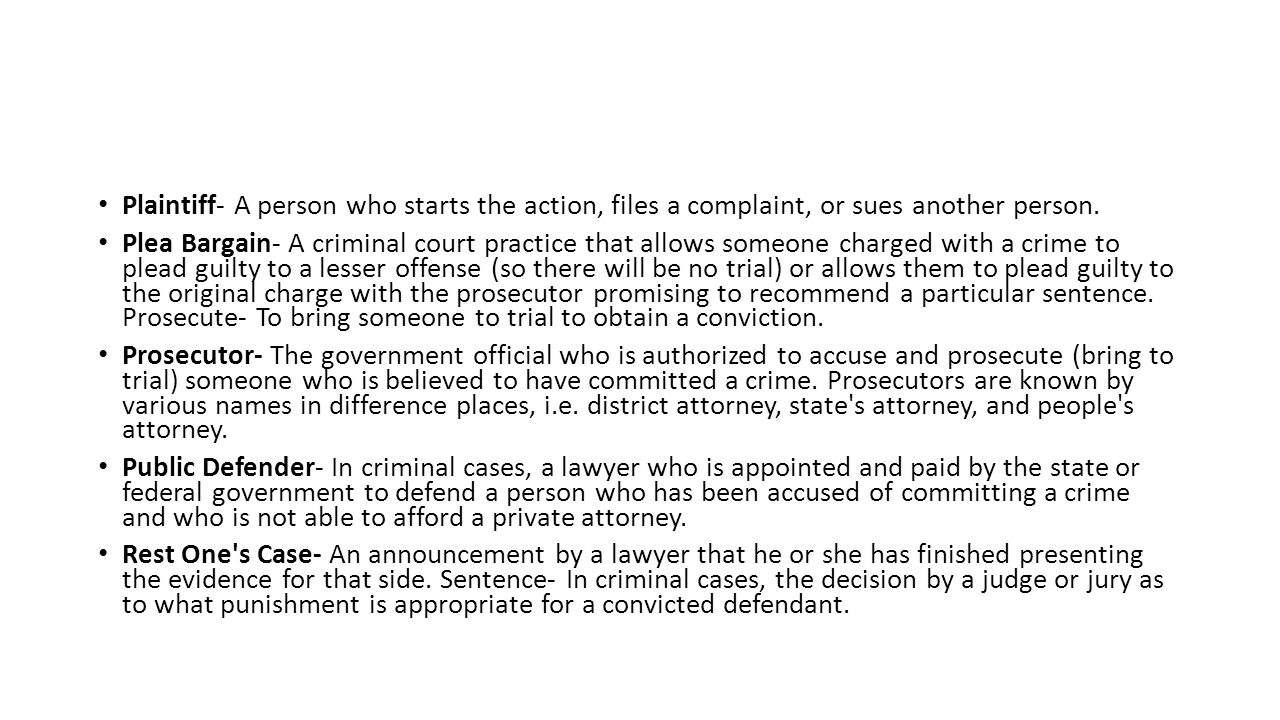 Plaintiff- A person who starts the action, files a complaint, or sues another person.