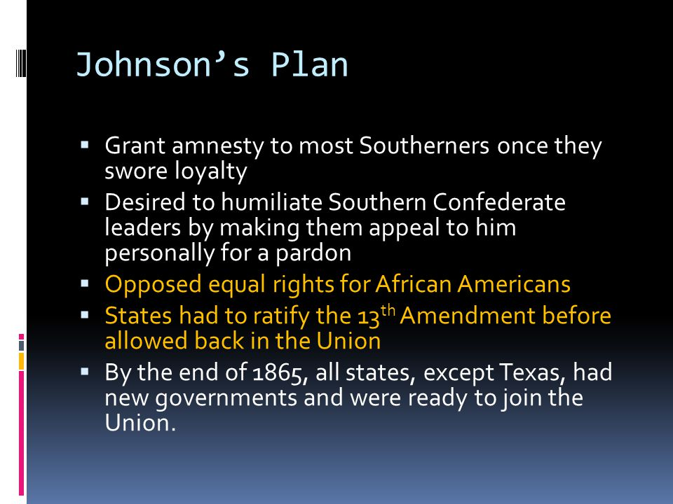 Johnson's Plan  Grant amnesty to most Southerners once they swore loyalty  Desired to humiliate Southern Confederate leaders by making them appeal t