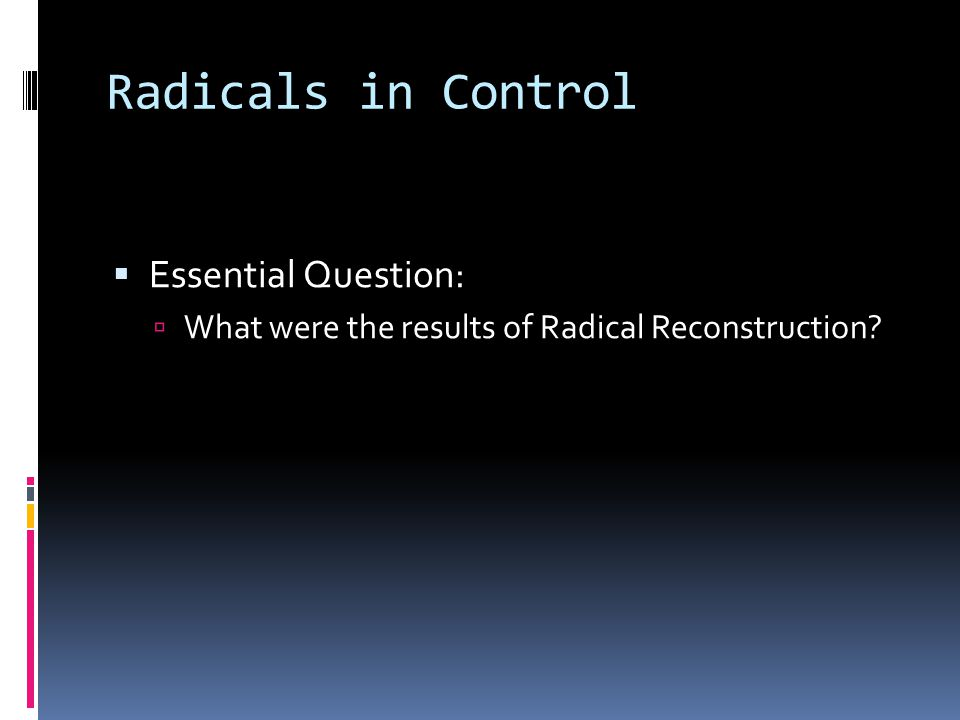Radicals in Control  Essential Question:  What were the results of Radical Reconstruction?