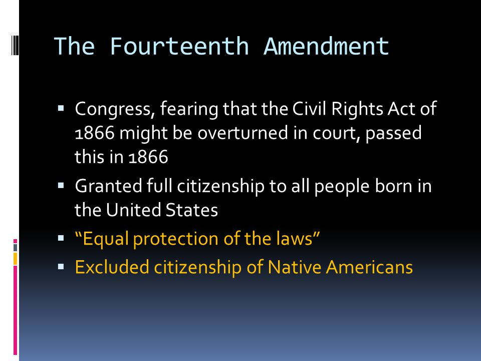 The Fourteenth Amendment  Congress, fearing that the Civil Rights Act of 1866 might be overturned in court, passed this in 1866  Granted full citizenship to all people born in the United States  Equal protection of the laws  Excluded citizenship of Native Americans