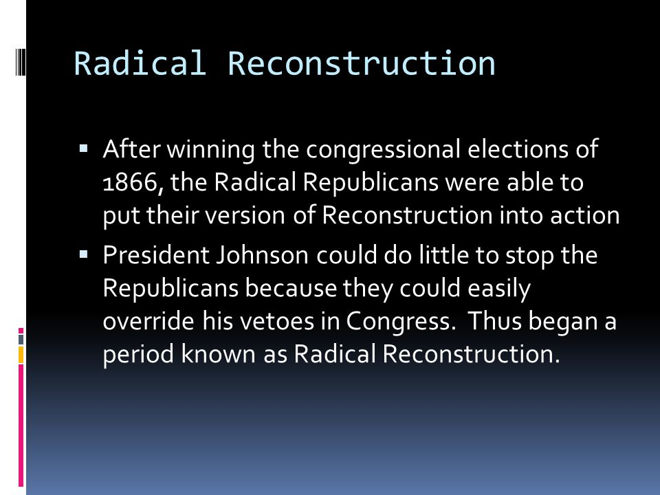 Radical Reconstruction  After winning the congressional elections of 1866, the Radical Republicans were able to put their version of Reconstruction i