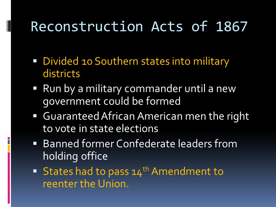 Reconstruction Acts of 1867  Divided 10 Southern states into military districts  Run by a military commander until a new government could be formed  Guaranteed African American men the right to vote in state elections  Banned former Confederate leaders from holding office  States had to pass 14 th Amendment to reenter the Union.