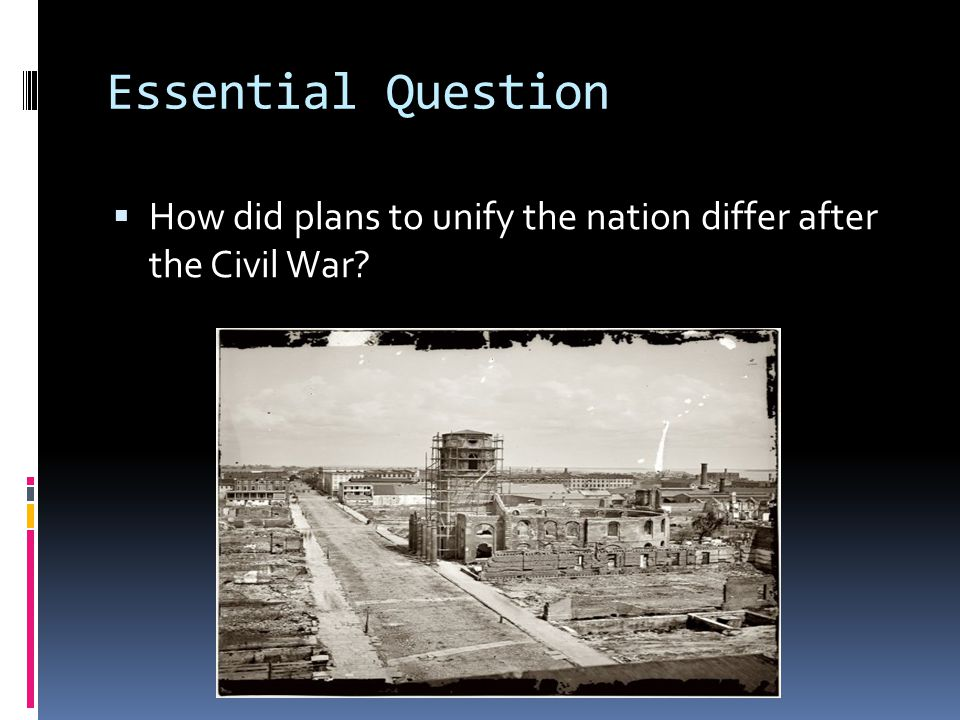 Essential Question  How did plans to unify the nation differ after the Civil War?