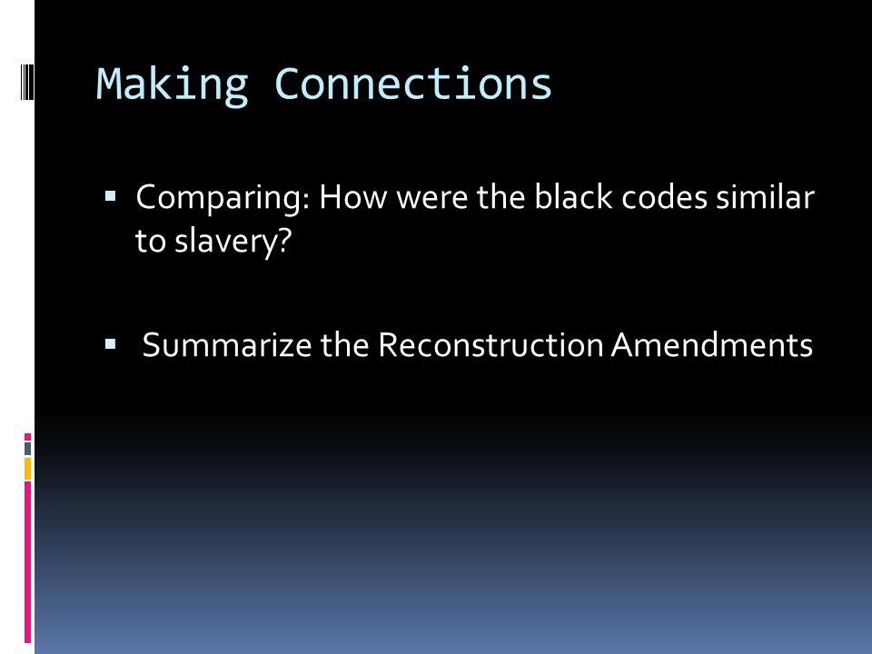 Making Connections  Comparing: How were the black codes similar to slavery?  Summarize the Reconstruction Amendments