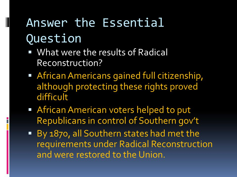 Answer the Essential Question  What were the results of Radical Reconstruction?  African Americans gained full citizenship, although protecting thes