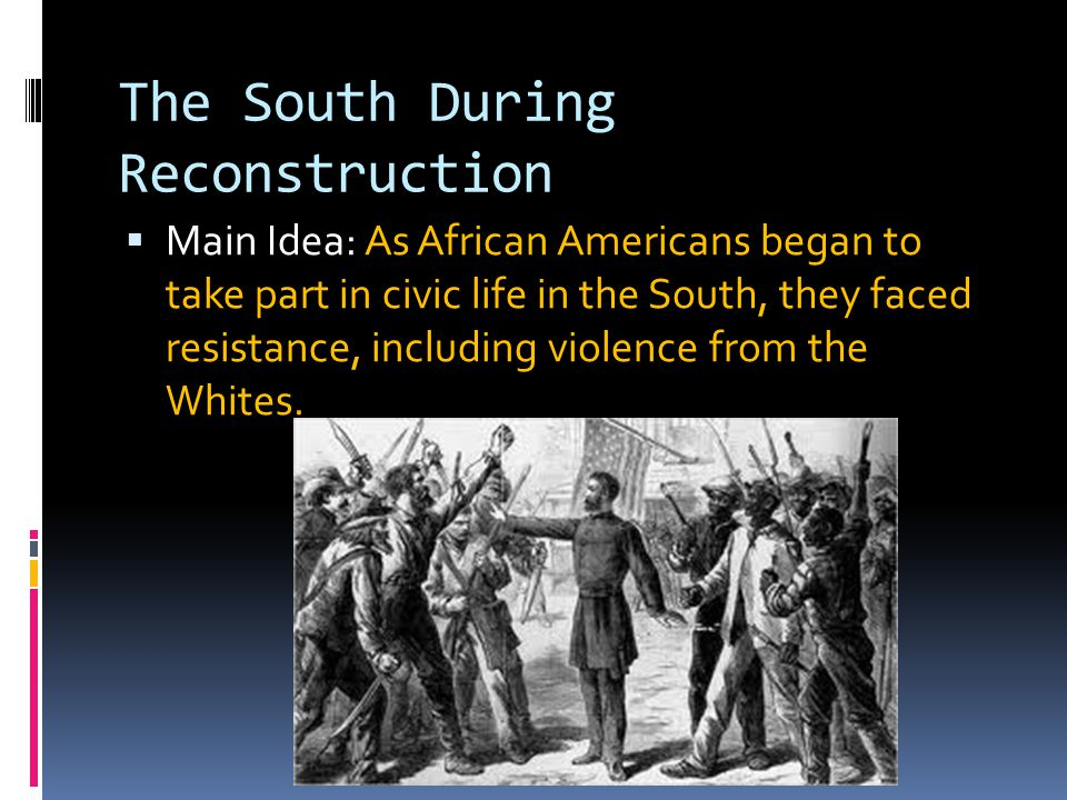 The South During Reconstruction  Main Idea: As African Americans began to take part in civic life in the South, they faced resistance, including viol