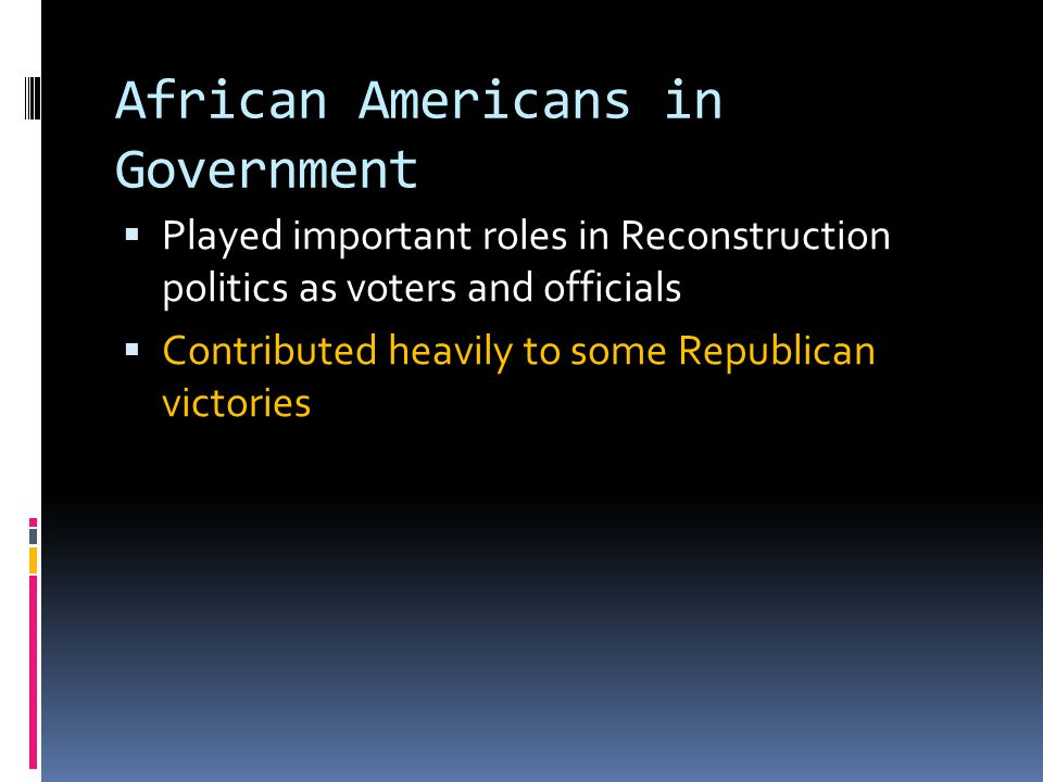 African Americans in Government  Played important roles in Reconstruction politics as voters and officials  Contributed heavily to some Republican victories