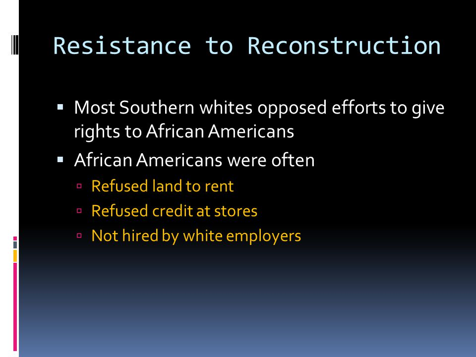 Resistance to Reconstruction  Most Southern whites opposed efforts to give rights to African Americans  African Americans were often  Refused land