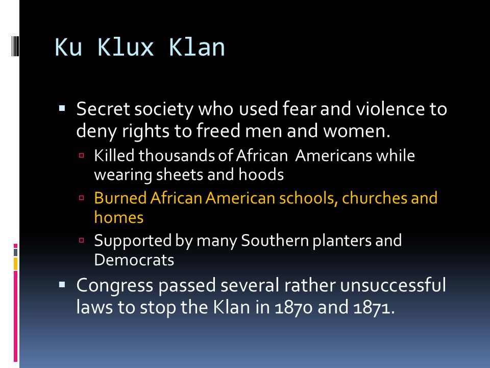 Ku Klux Klan  Secret society who used fear and violence to deny rights to freed men and women.  Killed thousands of African Americans while wearing