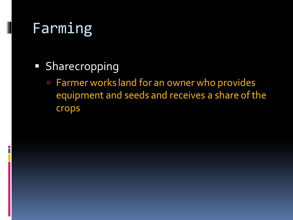 Farming  Sharecropping  Farmer works land for an owner who provides equipment and seeds and receives a share of the crops