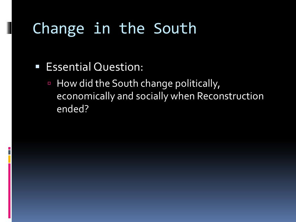 Change in the South  Essential Question:  How did the South change politically, economically and socially when Reconstruction ended?