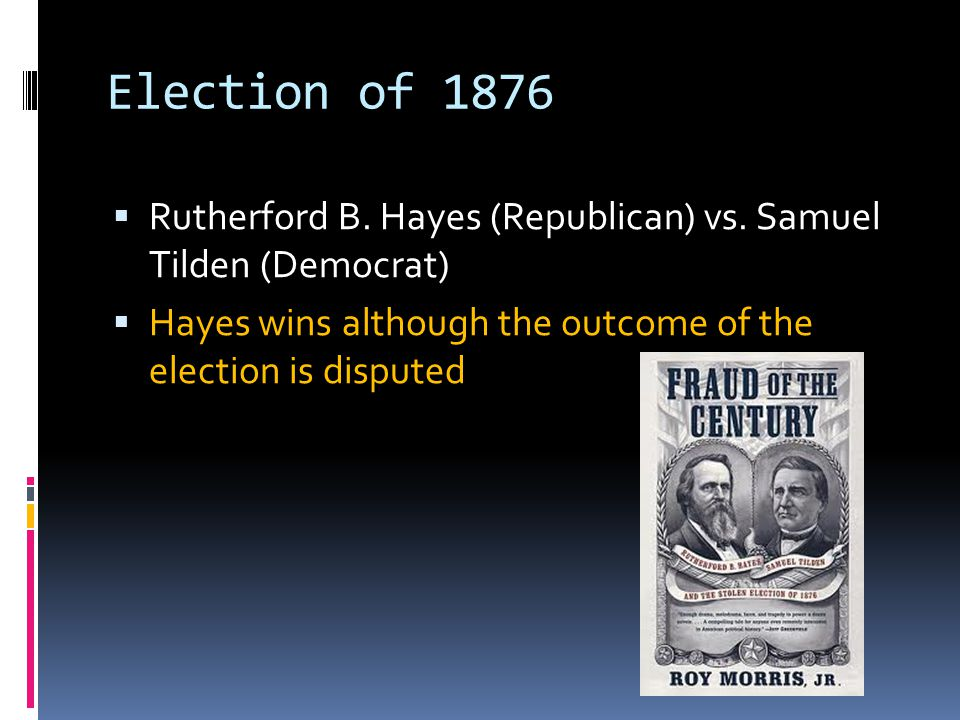 Election of 1876  Rutherford B. Hayes (Republican) vs. Samuel Tilden (Democrat)  Hayes wins although the outcome of the election is disputed