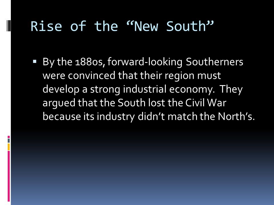 """Rise of the """"New South""""  By the 1880s, forward-looking Southerners were convinced that their region must develop a strong industrial economy. They ar"""