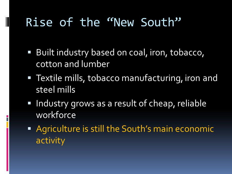 """Rise of the """"New South""""  Built industry based on coal, iron, tobacco, cotton and lumber  Textile mills, tobacco manufacturing, iron and steel mills"""