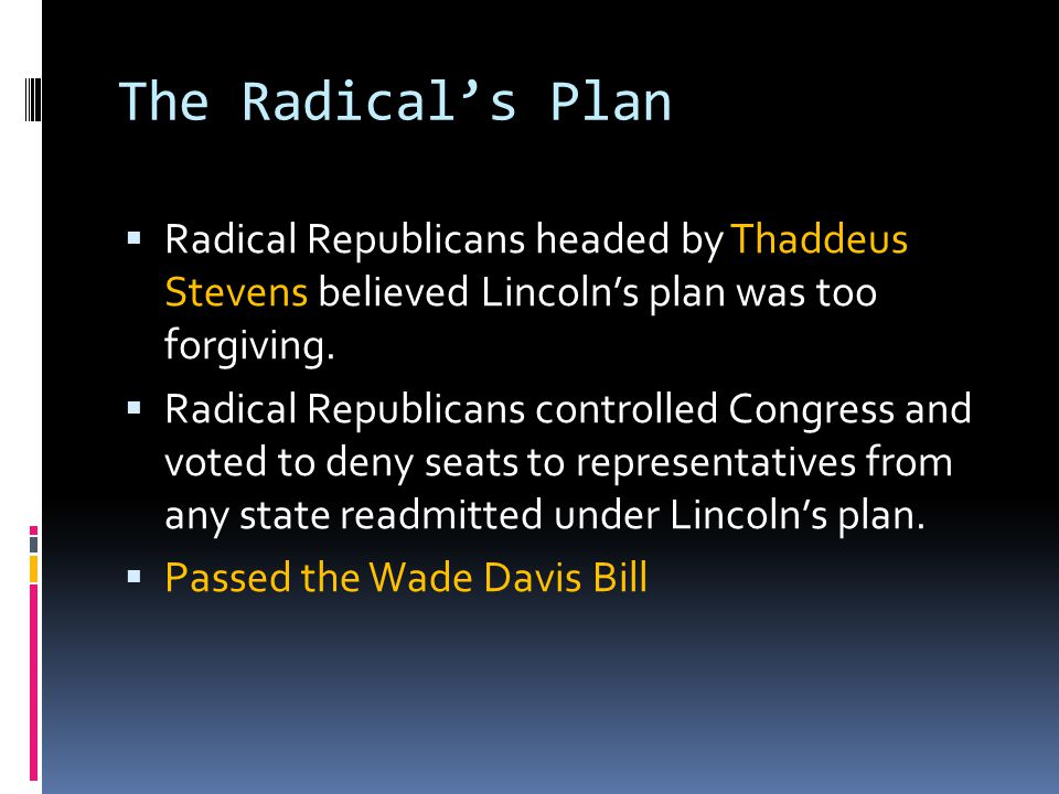 The Radical's Plan  Radical Republicans headed by Thaddeus Stevens believed Lincoln's plan was too forgiving.  Radical Republicans controlled Congre