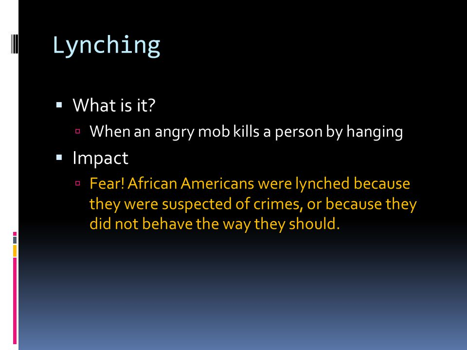 Lynching  What is it?  When an angry mob kills a person by hanging  Impact  Fear! African Americans were lynched because they were suspected of cr
